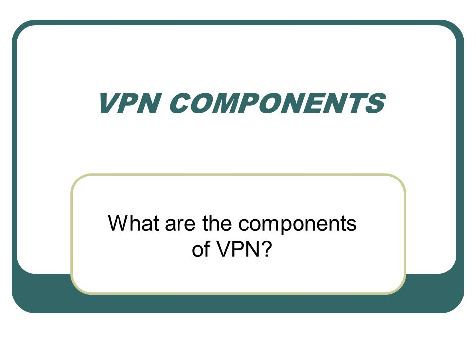 VPN COMPONENTS What are the components of VPN?