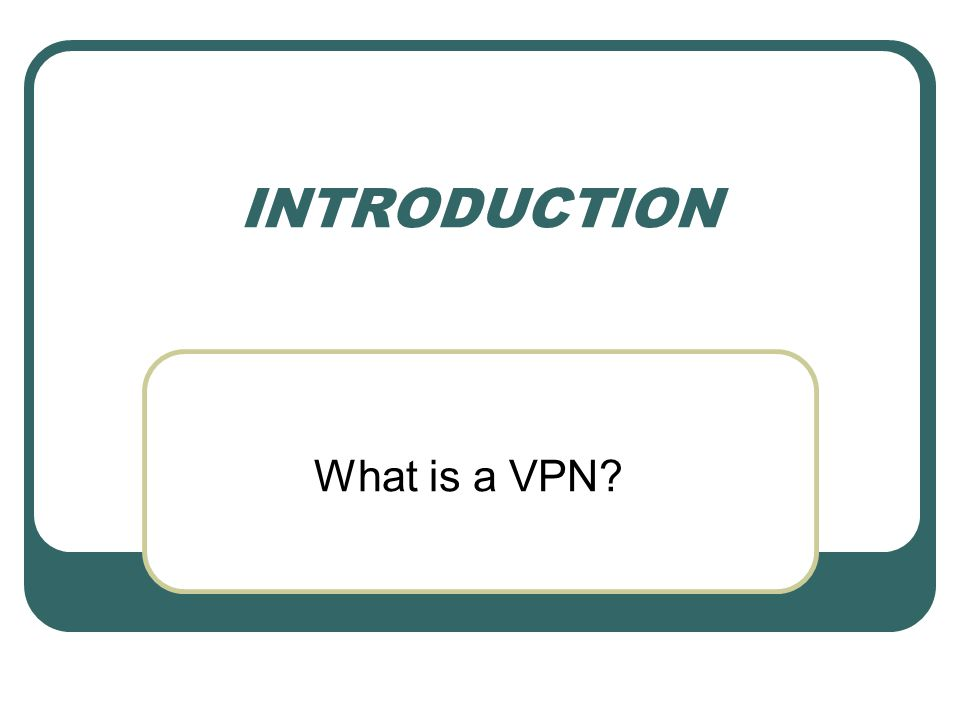 INTRODUCTION What is a VPN?