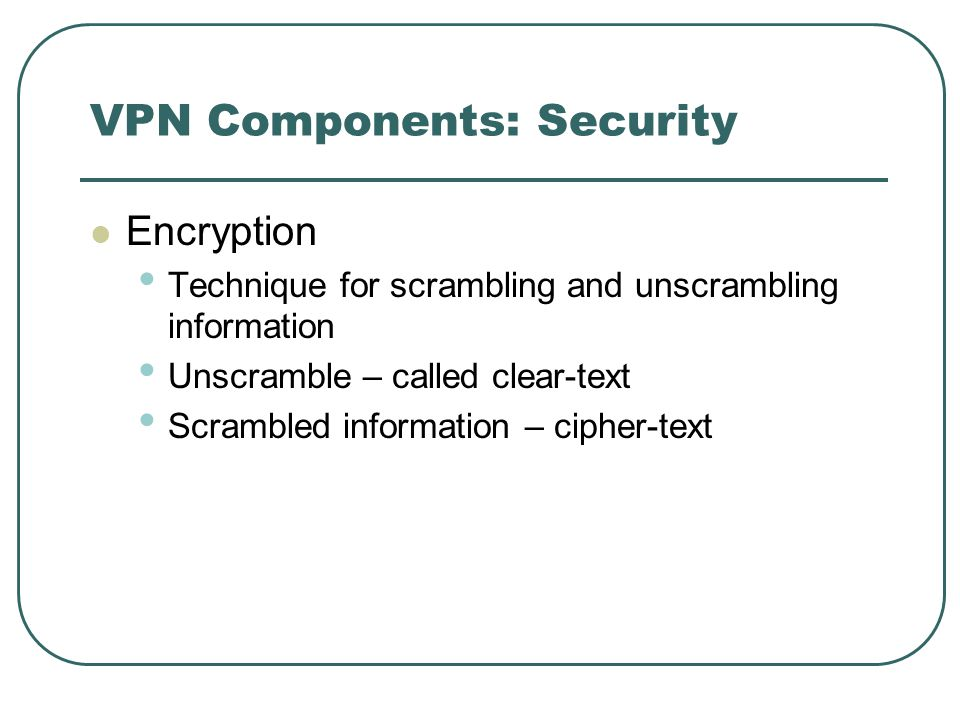 VPN Components: Security Encryption Technique for scrambling and unscrambling information Unscramble – called clear-text Scrambled information – cipher-text