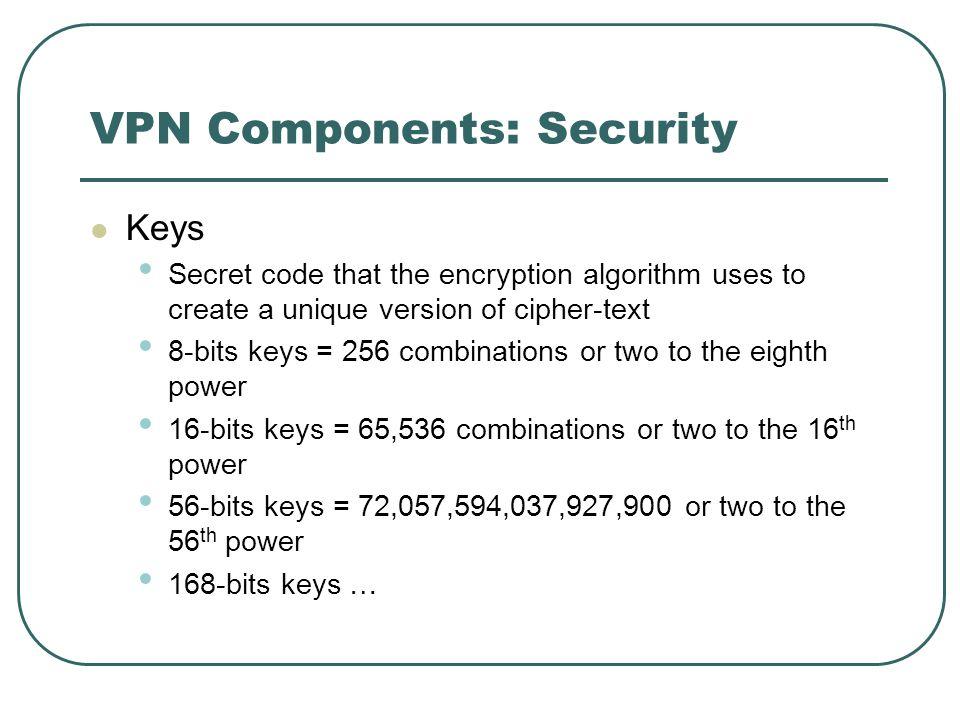 VPN Components: Security Keys Secret code that the encryption algorithm uses to create a unique version of cipher-text 8-bits keys = 256 combinations