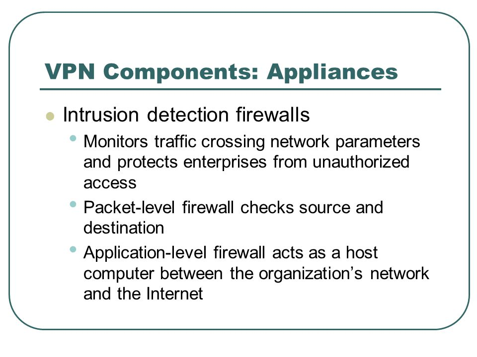 VPN Components: Appliances Intrusion detection firewalls Monitors traffic crossing network parameters and protects enterprises from unauthorized access Packet-level firewall checks source and destination Application-level firewall acts as a host computer between the organization's network and the Internet