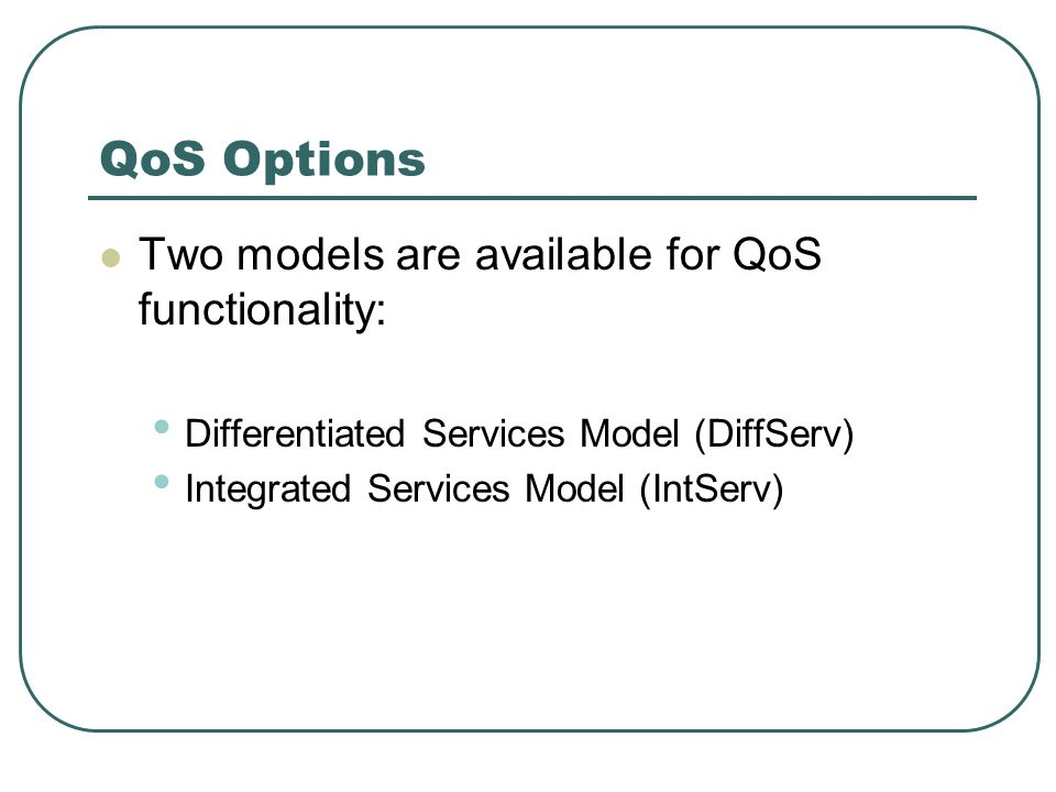 QoS Options Two models are available for QoS functionality: Differentiated Services Model (DiffServ) Integrated Services Model (IntServ)