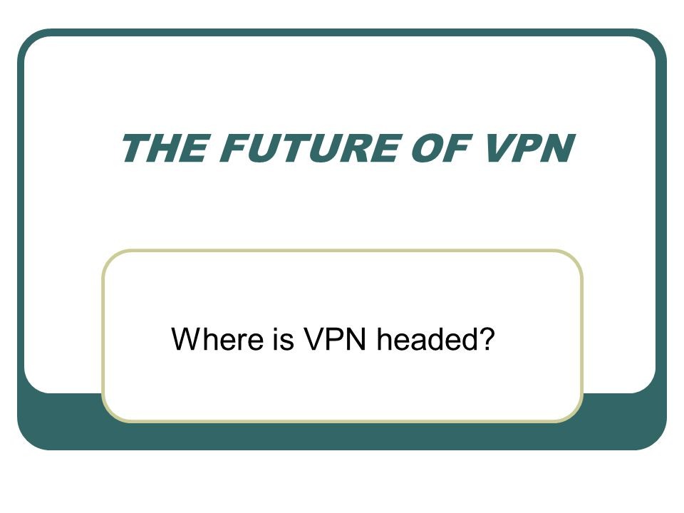THE FUTURE OF VPN Where is VPN headed?