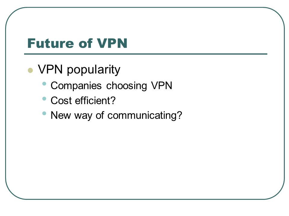 Future of VPN VPN popularity Companies choosing VPN Cost efficient? New way of communicating?