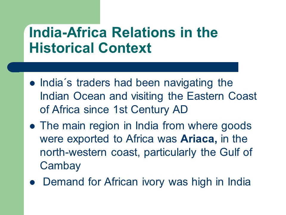 India-Africa Relations in the Historical Context India´s traders had been navigating the Indian Ocean and visiting the Eastern Coast of Africa since 1st Century AD The main region in India from where goods were exported to Africa was Ariaca, in the north-western coast, particularly the Gulf of Cambay Demand for African ivory was high in India