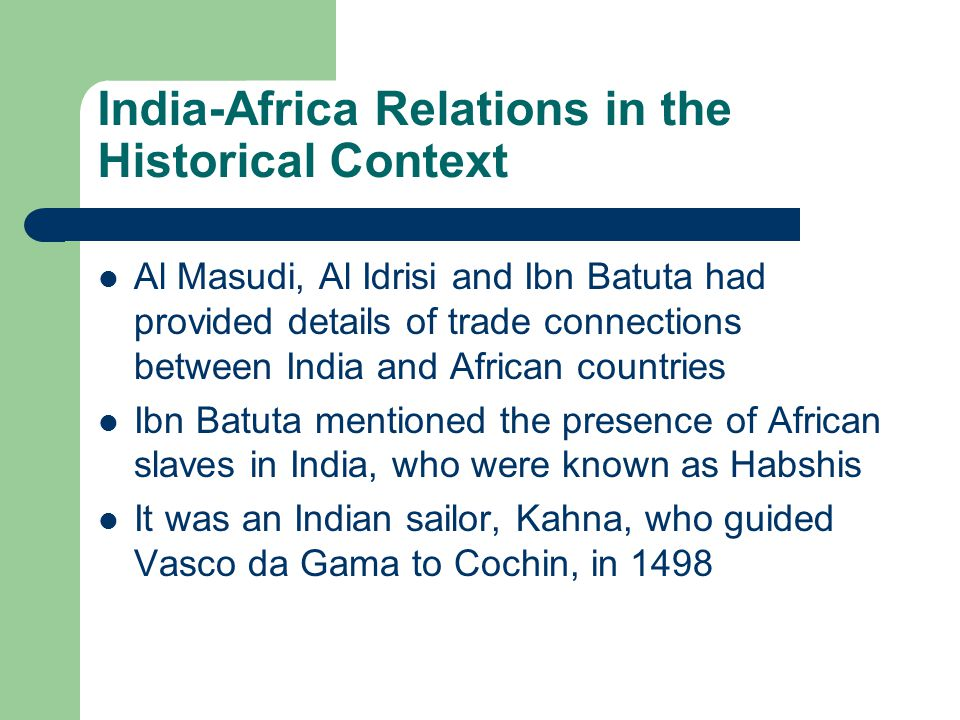 India-Africa Relations in the Historical Context Al Masudi, Al Idrisi and Ibn Batuta had provided details of trade connections between India and African countries Ibn Batuta mentioned the presence of African slaves in India, who were known as Habshis It was an Indian sailor, Kahna, who guided Vasco da Gama to Cochin, in 1498