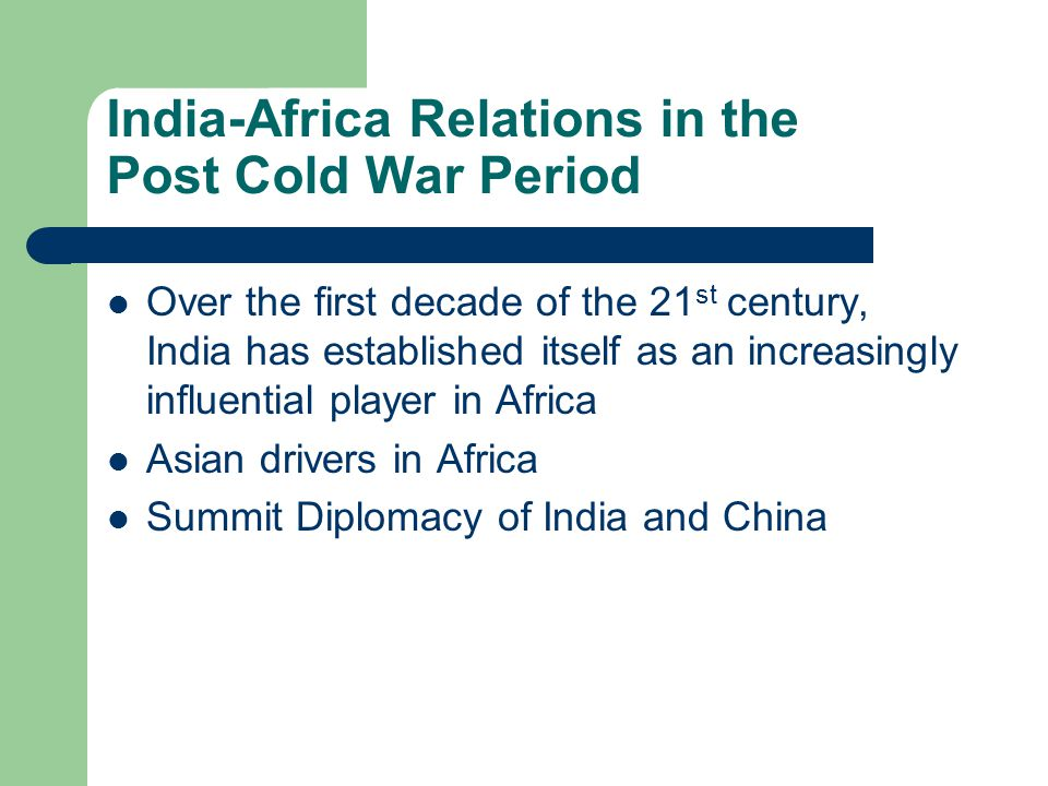 India-Africa Relations in the Post Cold War Period Over the first decade of the 21 st century, India has established itself as an increasingly influential player in Africa Asian drivers in Africa Summit Diplomacy of India and China