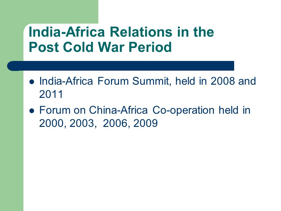 India-Africa Relations in the Post Cold War Period India-Africa Forum Summit, held in 2008 and 2011 Forum on China-Africa Co-operation held in 2000, 2003, 2006, 2009