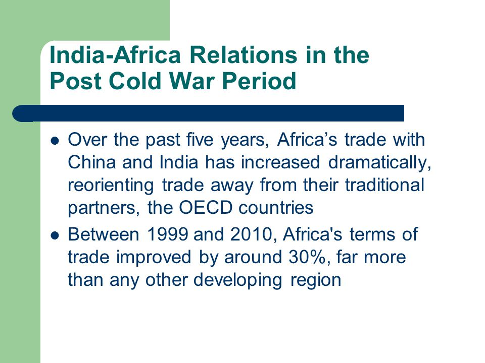 India-Africa Relations in the Post Cold War Period Over the past five years, Africa's trade with China and India has increased dramatically, reorienting trade away from their traditional partners, the OECD countries Between 1999 and 2010, Africa s terms of trade improved by around 30%, far more than any other developing region