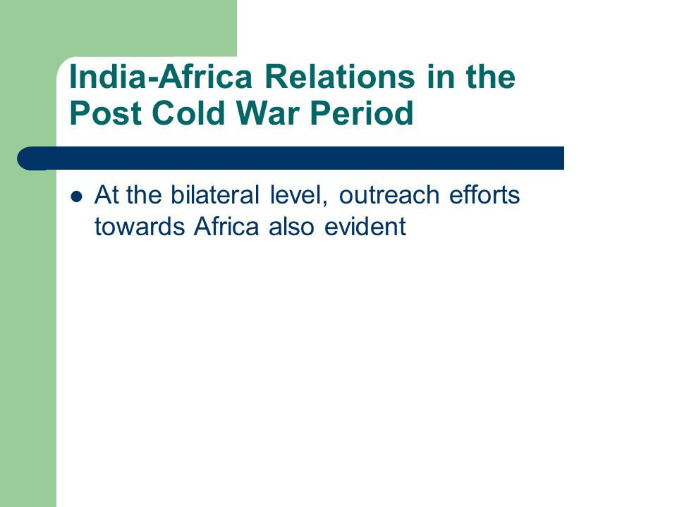 India-Africa Relations in the Post Cold War Period At the bilateral level, outreach efforts towards Africa also evident
