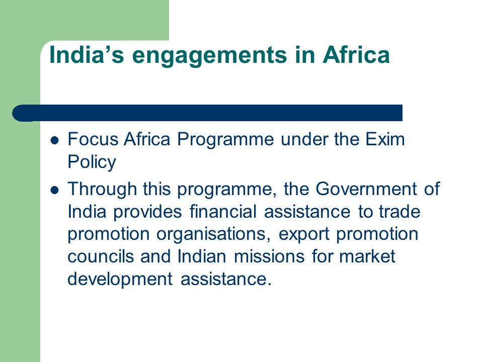 India's engagements in Africa Focus Africa Programme under the Exim Policy Through this programme, the Government of India provides financial assistance to trade promotion organisations, export promotion councils and Indian missions for market development assistance.