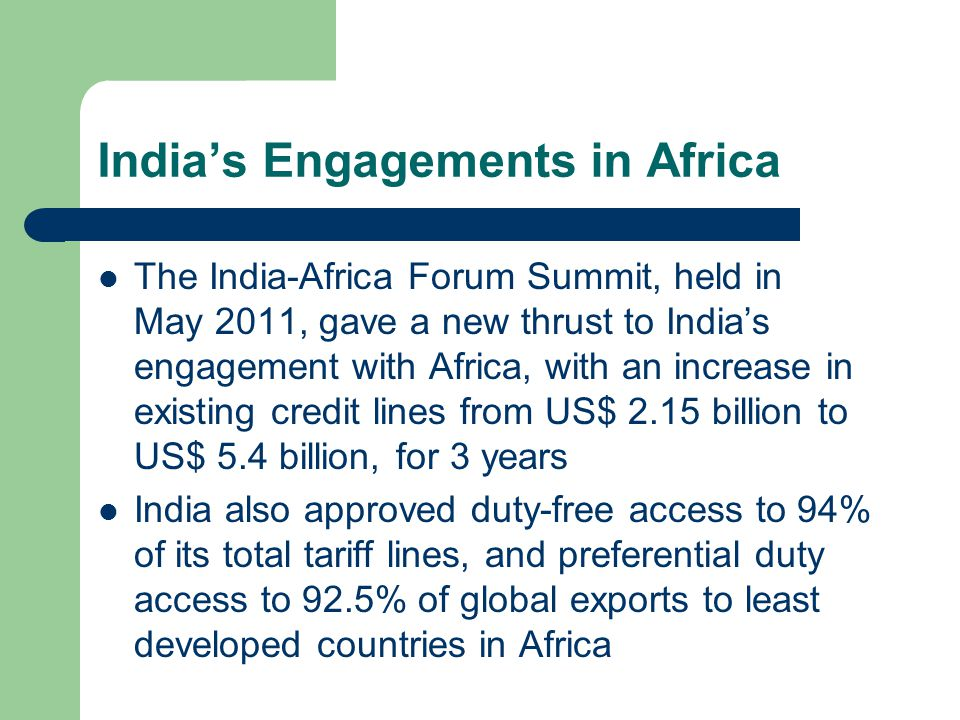 India's Engagements in Africa The India-Africa Forum Summit, held in May 2011, gave a new thrust to India's engagement with Africa, with an increase in existing credit lines from US$ 2.15 billion to US$ 5.4 billion, for 3 years India also approved duty-free access to 94% of its total tariff lines, and preferential duty access to 92.5% of global exports to least developed countries in Africa