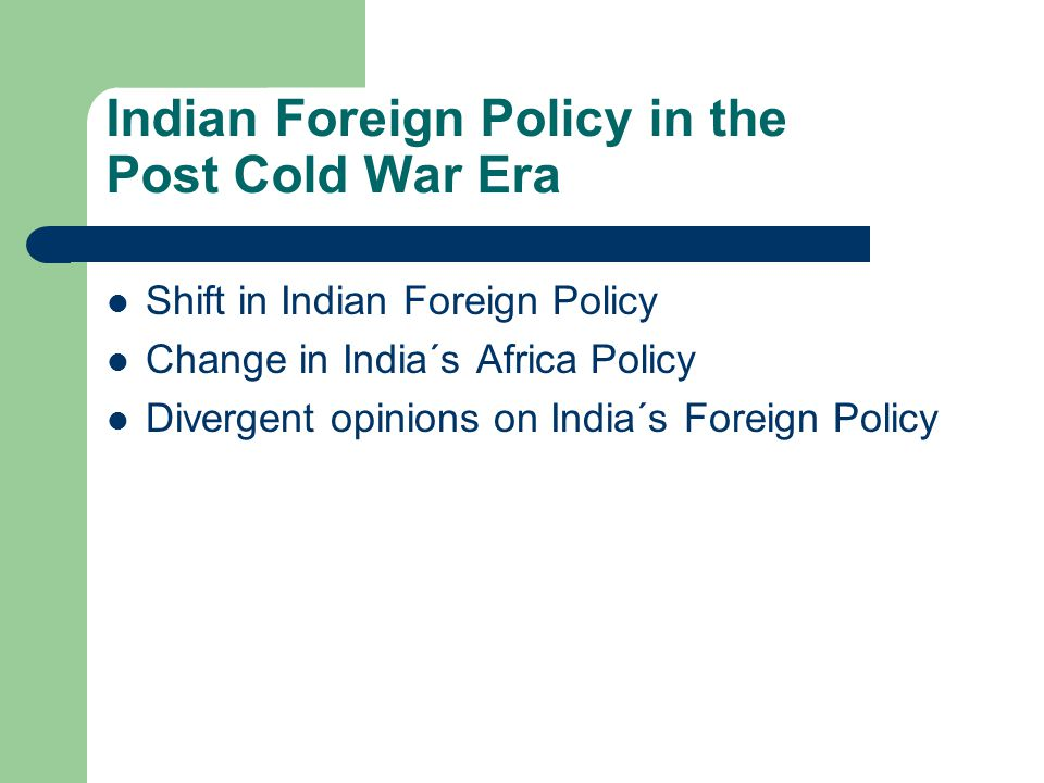 Indian Foreign Policy in the Post Cold War Era Shift in Indian Foreign Policy Change in India´s Africa Policy Divergent opinions on India´s Foreign Policy