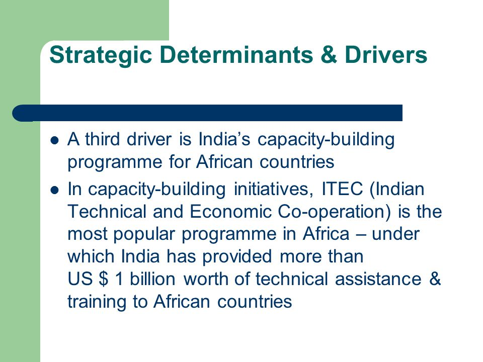 Strategic Determinants & Drivers A third driver is India's capacity-building programme for African countries In capacity-building initiatives, ITEC (Indian Technical and Economic Co-operation) is the most popular programme in Africa – under which India has provided more than US $ 1 billion worth of technical assistance & training to African countries