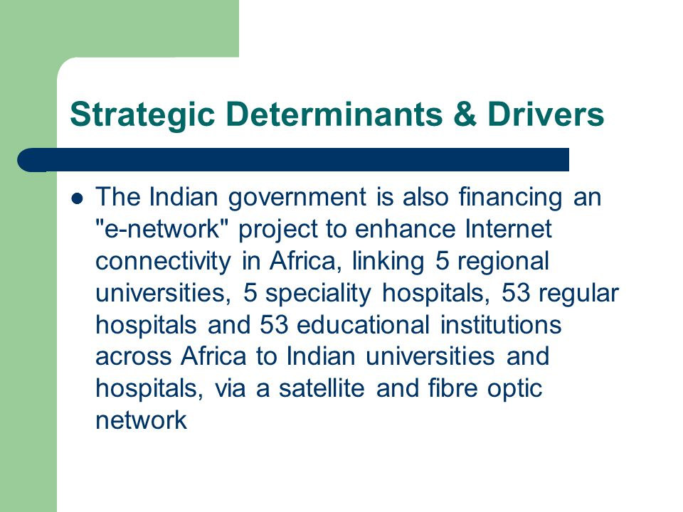 Strategic Determinants & Drivers The Indian government is also financing an e-network project to enhance Internet connectivity in Africa, linking 5 regional universities, 5 speciality hospitals, 53 regular hospitals and 53 educational institutions across Africa to Indian universities and hospitals, via a satellite and fibre optic network