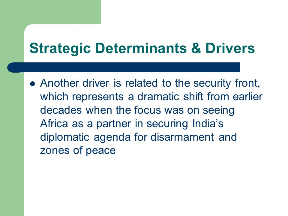 Strategic Determinants & Drivers Another driver is related to the security front, which represents a dramatic shift from earlier decades when the focus was on seeing Africa as a partner in securing India's diplomatic agenda for disarmament and zones of peace