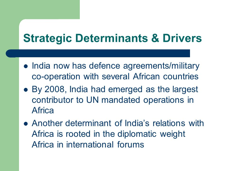 Strategic Determinants & Drivers India now has defence agreements/military co-operation with several African countries By 2008, India had emerged as the largest contributor to UN mandated operations in Africa Another determinant of India's relations with Africa is rooted in the diplomatic weight Africa in international forums