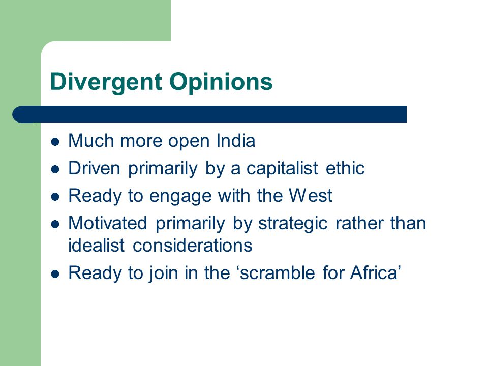Divergent Opinions Much more open India Driven primarily by a capitalist ethic Ready to engage with the West Motivated primarily by strategic rather than idealist considerations Ready to join in the 'scramble for Africa'
