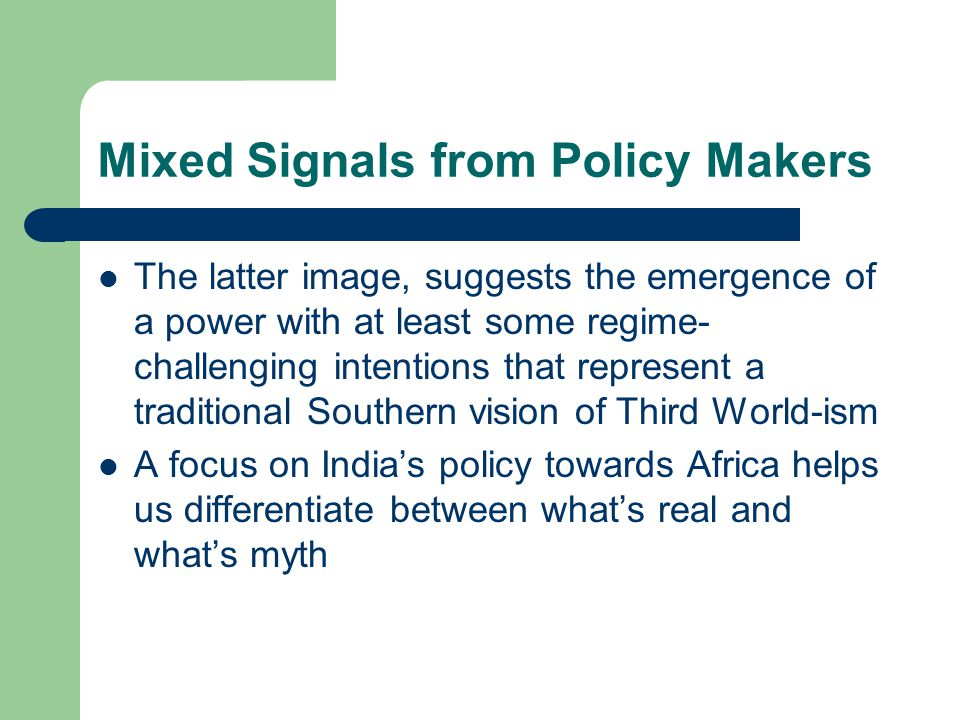 Mixed Signals from Policy Makers The latter image, suggests the emergence of a power with at least some regime- challenging intentions that represent a traditional Southern vision of Third World-ism A focus on India's policy towards Africa helps us differentiate between what's real and what's myth