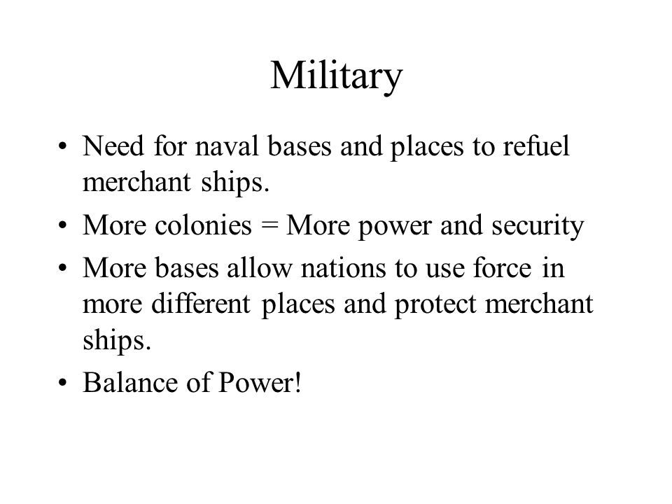 Military Need for naval bases and places to refuel merchant ships. More colonies = More power and security More bases allow nations to use force in mo
