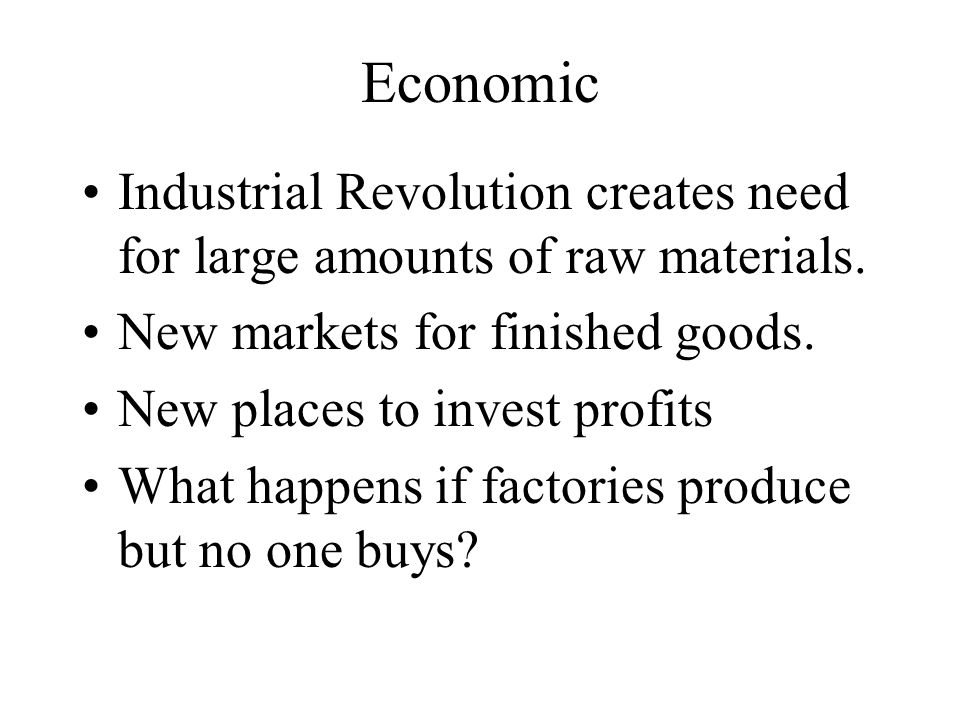 Economic Industrial Revolution creates need for large amounts of raw materials. New markets for finished goods. New places to invest profits What happ