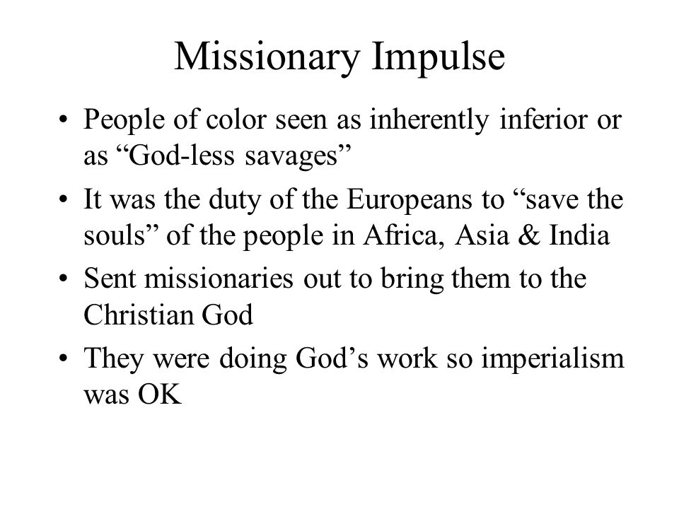 """Missionary Impulse People of color seen as inherently inferior or as """"God-less savages"""" It was the duty of the Europeans to """"save the souls"""" of the pe"""
