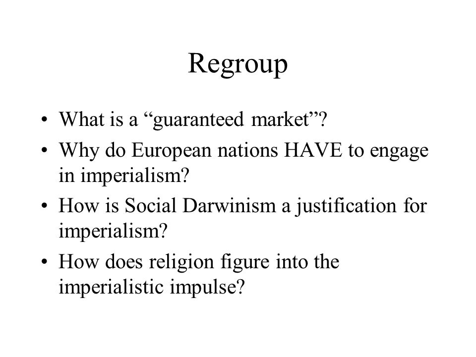 """Regroup What is a """"guaranteed market""""? Why do European nations HAVE to engage in imperialism? How is Social Darwinism a justification for imperialism?"""