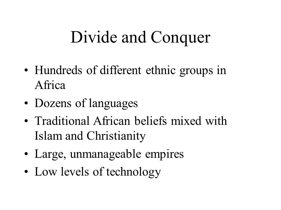 Divide and Conquer Hundreds of different ethnic groups in Africa Dozens of languages Traditional African beliefs mixed with Islam and Christianity Lar