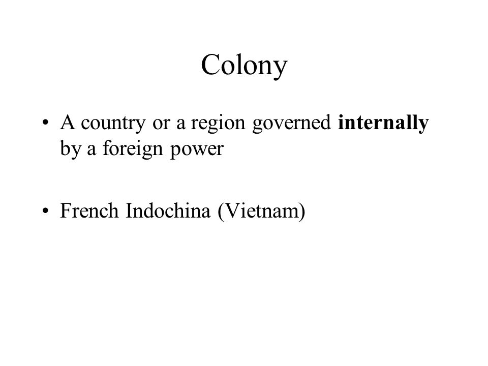 Colony A country or a region governed internally by a foreign power French Indochina (Vietnam)