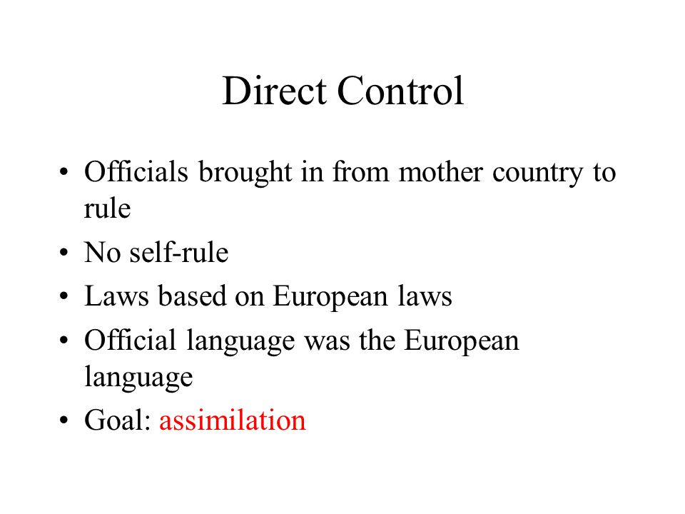 Direct Control Officials brought in from mother country to rule No self-rule Laws based on European laws Official language was the European language G