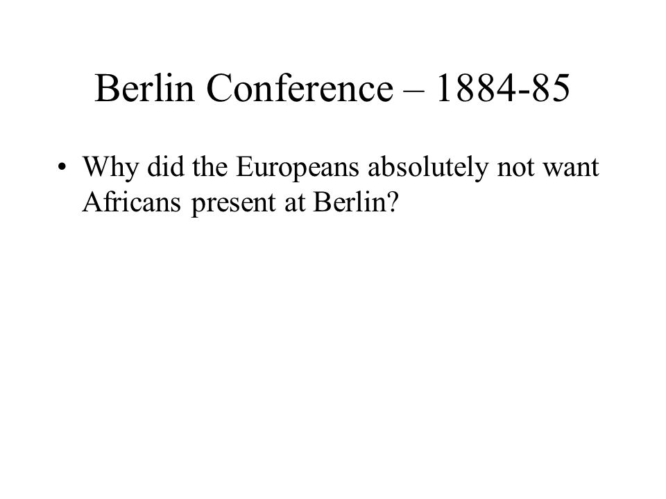Berlin Conference – 1884-85 Why did the Europeans absolutely not want Africans present at Berlin?