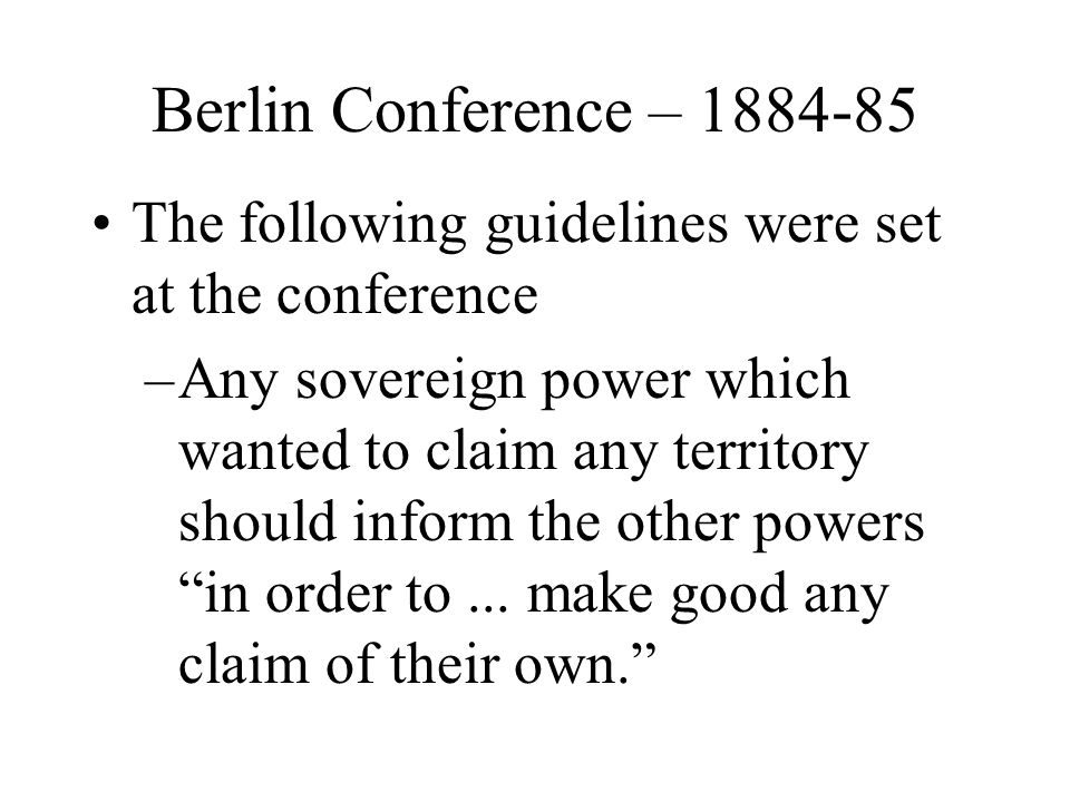 Berlin Conference – 1884-85 The following guidelines were set at the conference –Any sovereign power which wanted to claim any territory should inform