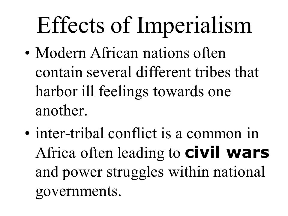 Effects of Imperialism Modern African nations often contain several different tribes that harbor ill feelings towards one another. inter-tribal confli