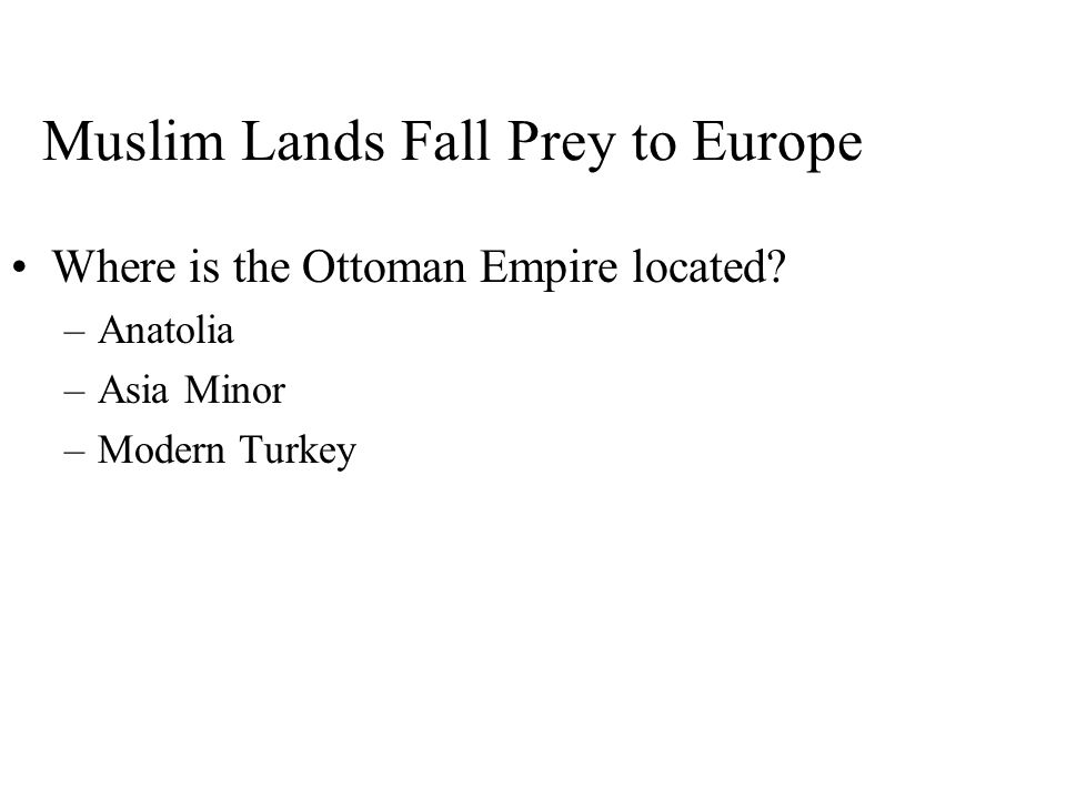 Muslim Lands Fall Prey to Europe Where is the Ottoman Empire located? –Anatolia –Asia Minor –Modern Turkey