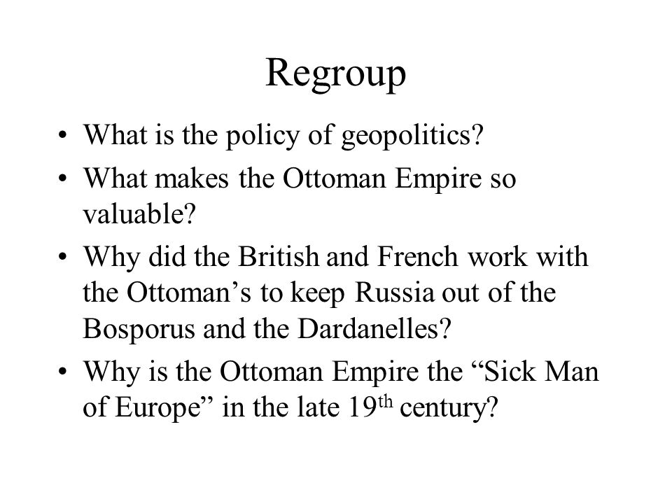 Regroup What is the policy of geopolitics? What makes the Ottoman Empire so valuable? Why did the British and French work with the Ottoman's to keep R