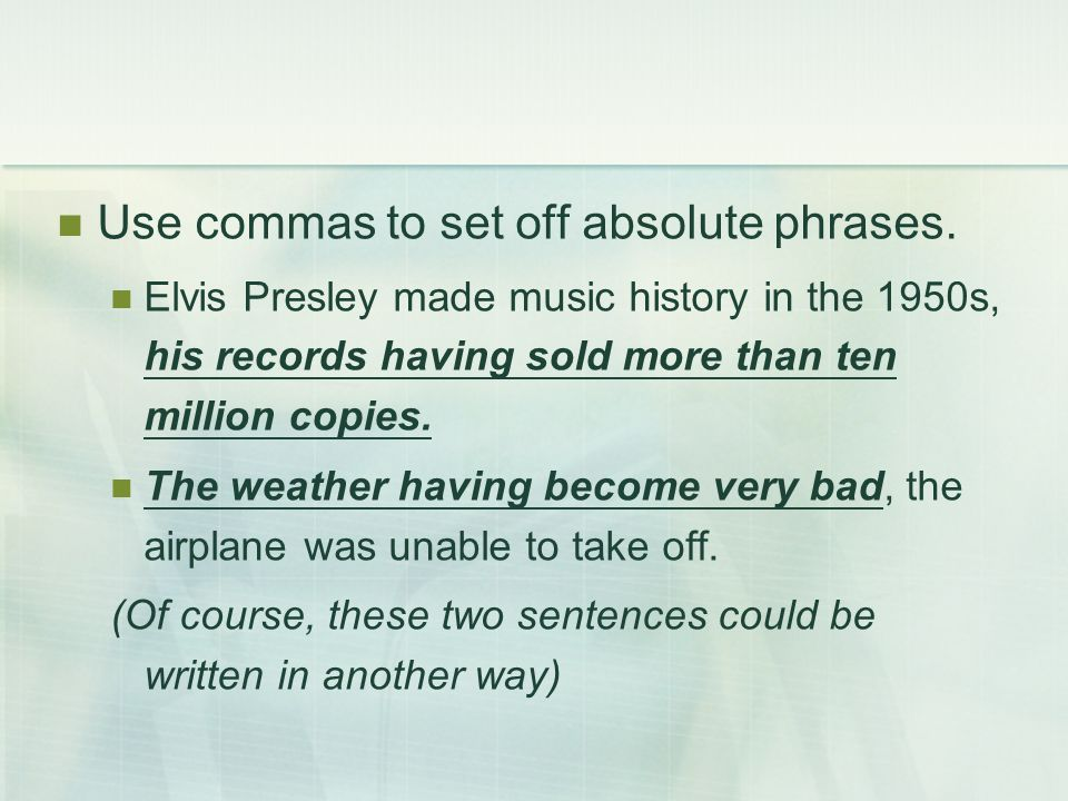 Use commas to set off absolute phrases. Elvis Presley made music history in the 1950s, his records having sold more than ten million copies. The weath