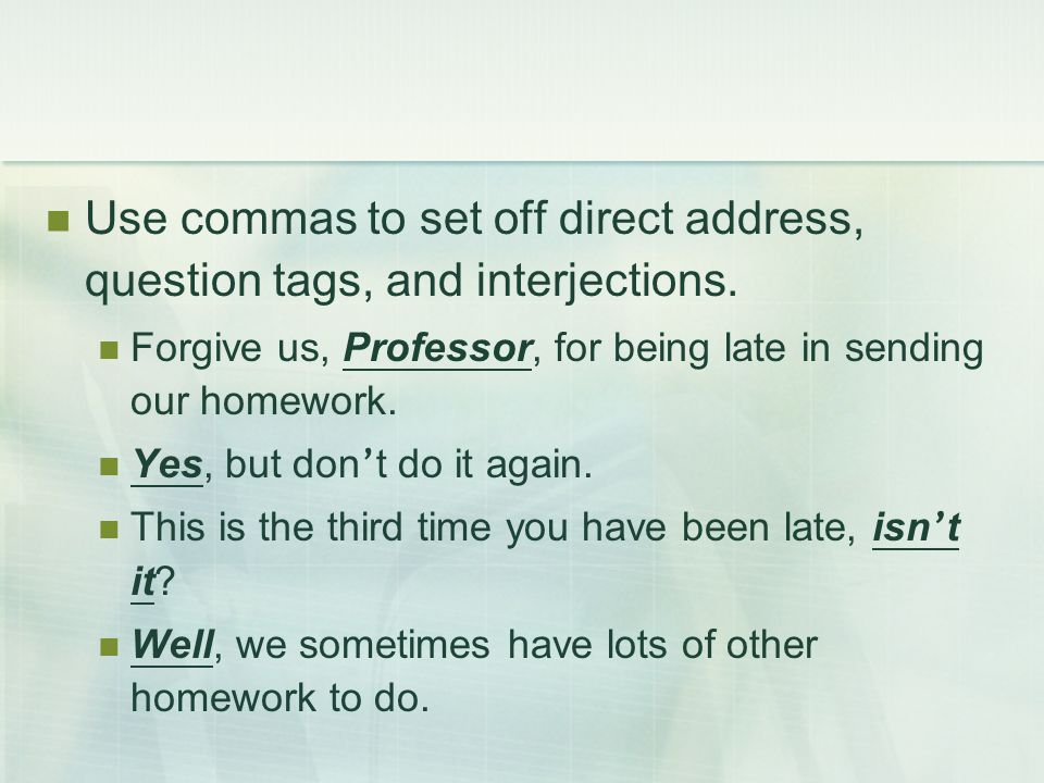 Use commas to set off direct address, question tags, and interjections. Forgive us, Professor, for being late in sending our homework. Yes, but don '