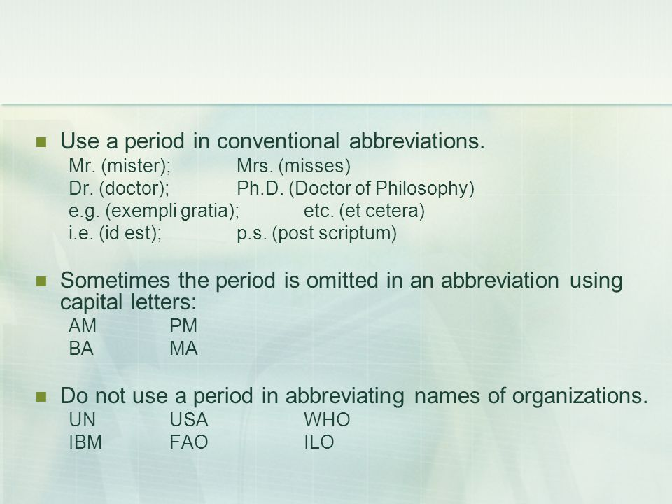 Use a period in conventional abbreviations. Mr. (mister); Mrs. (misses) Dr. (doctor); Ph.D. (Doctor of Philosophy) e.g. (exempli gratia);etc. (et cete
