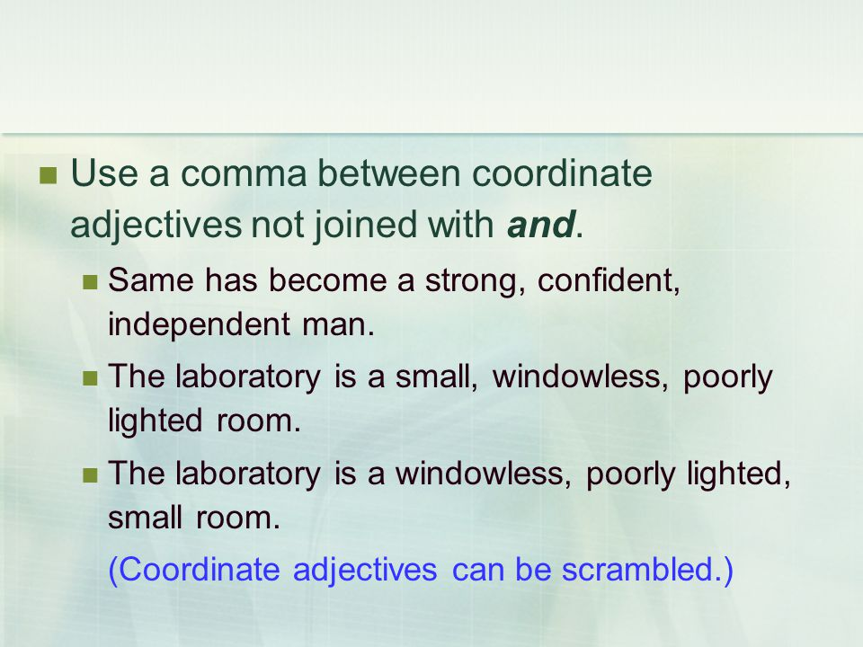 Use a comma between coordinate adjectives not joined with and. Same has become a strong, confident, independent man. The laboratory is a small, window
