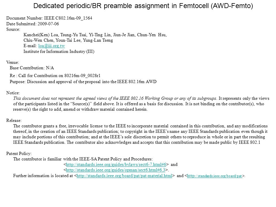 Dedicated periodic/BR preamble assignment in Femtocell (AWD-Femto) Document Number: IEEE C802.16m-09_1564 Date Submitted: 2009-07-06 Source: Kanchei(Ken) Loa, Tsung-Yu Tsai, Yi-Ting Lin, Jiun-Je Jian, Chun-Yen Hsu, Chiu-Wen Chen, Youn-Tai Lee, Yung-Lan Tseng E-mail: loa@iii.org.twloa@iii.org.tw Institute for Information Industry (III) Venue: Base Contribution: N/A Re : Call for Contribution on 80216m-09_0028r1 Purpose: Discussion and approval of the proposal into the IEEE 802.16m AWD Notice: This document does not represent the agreed views of the IEEE 802.16 Working Group or any of its subgroups.