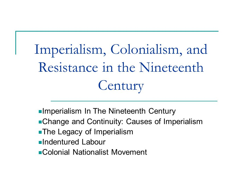 Imperialism, Colonialism, and Resistance in the Nineteenth Century Imperialism In The Nineteenth Century Change and Continuity: Causes of Imperialism The Legacy of Imperialism Indentured Labour Colonial Nationalist Movement
