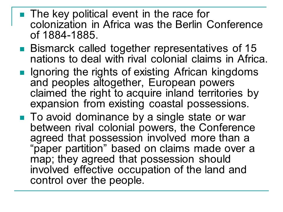 The key political event in the race for colonization in Africa was the Berlin Conference of 1884-1885. Bismarck called together representatives of 15