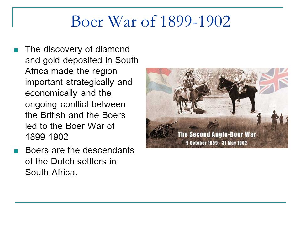Boer War of 1899-1902 The discovery of diamond and gold deposited in South Africa made the region important strategically and economically and the ongoing conflict between the British and the Boers led to the Boer War of 1899-1902 Boers are the descendants of the Dutch settlers in South Africa.