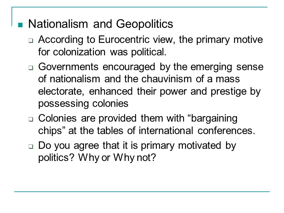 Nationalism and Geopolitics  According to Eurocentric view, the primary motive for colonization was political.