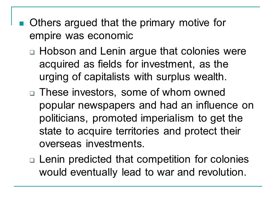 Others argued that the primary motive for empire was economic  Hobson and Lenin argue that colonies were acquired as fields for investment, as the ur