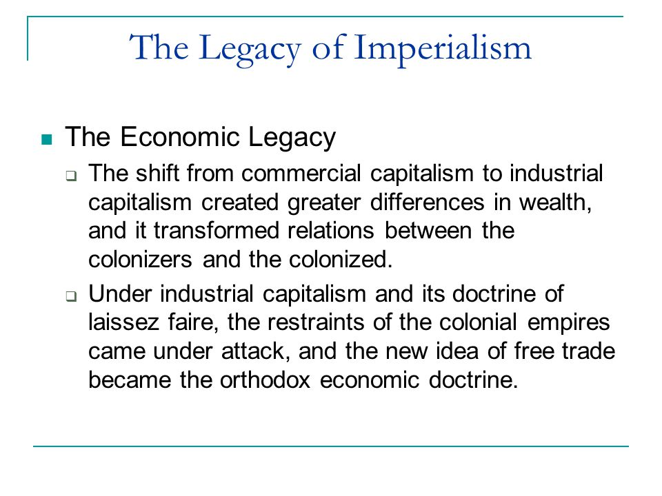 The Legacy of Imperialism The Economic Legacy  The shift from commercial capitalism to industrial capitalism created greater differences in wealth, a