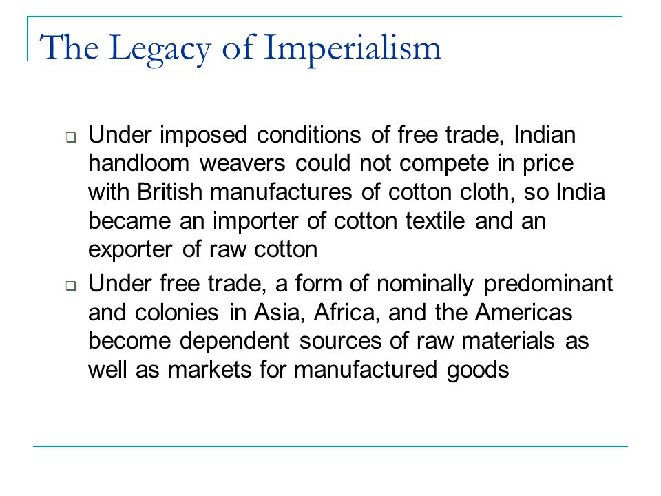 The Legacy of Imperialism  Under imposed conditions of free trade, Indian handloom weavers could not compete in price with British manufactures of co