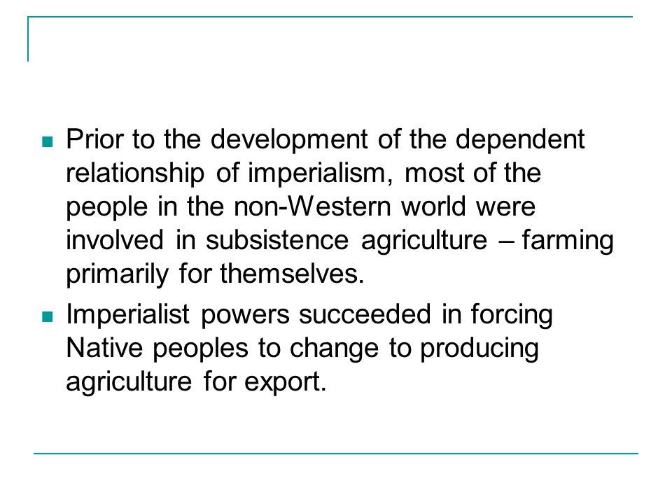 Prior to the development of the dependent relationship of imperialism, most of the people in the non-Western world were involved in subsistence agricu