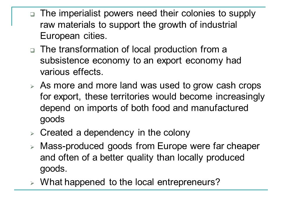  The imperialist powers need their colonies to supply raw materials to support the growth of industrial European cities.  The transformation of loca