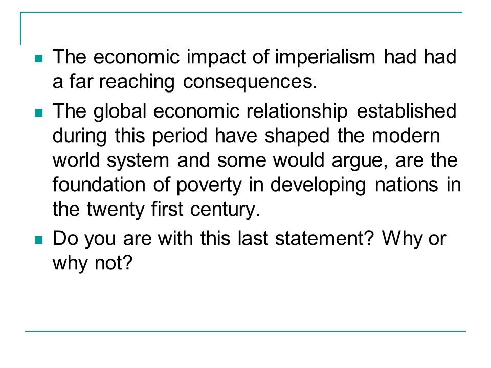 The economic impact of imperialism had had a far reaching consequences. The global economic relationship established during this period have shaped th
